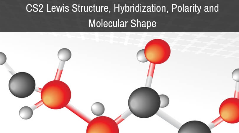 CS2 Lewis Structure, Hybridization, Polarity and Molecular