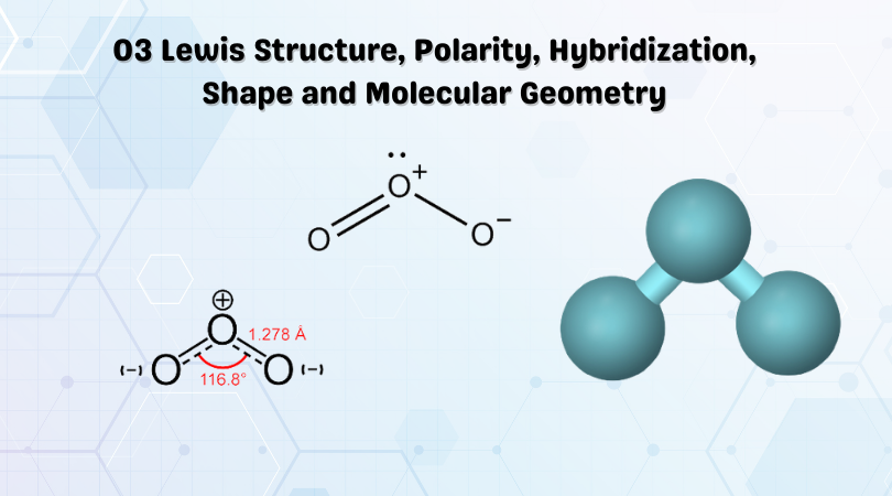 O3 Lewis Structure, Polarity, Hybridization, Shape and Molecular Geometry