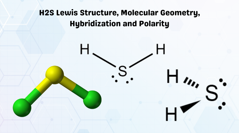 H2S Lewis Structure, Molecular Geometry, Hybridization and Polarity